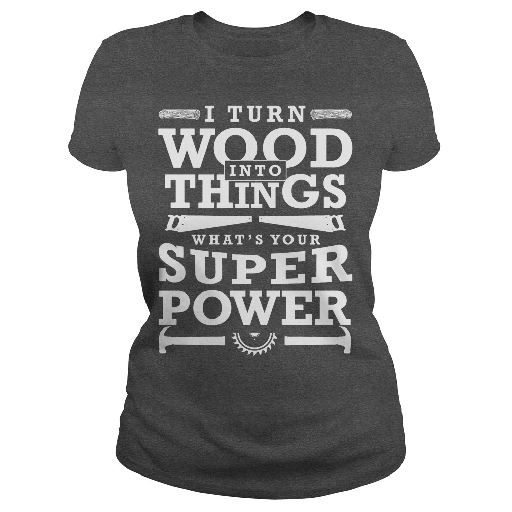 Turn Wood Things Whats Super Power Funny Woodworking Gift Ladies Tee