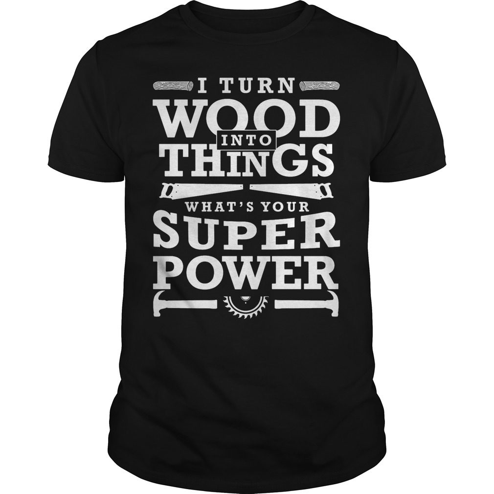 Turn Wood Things Whats Super Power Funny Woodworking Gift Shirt
