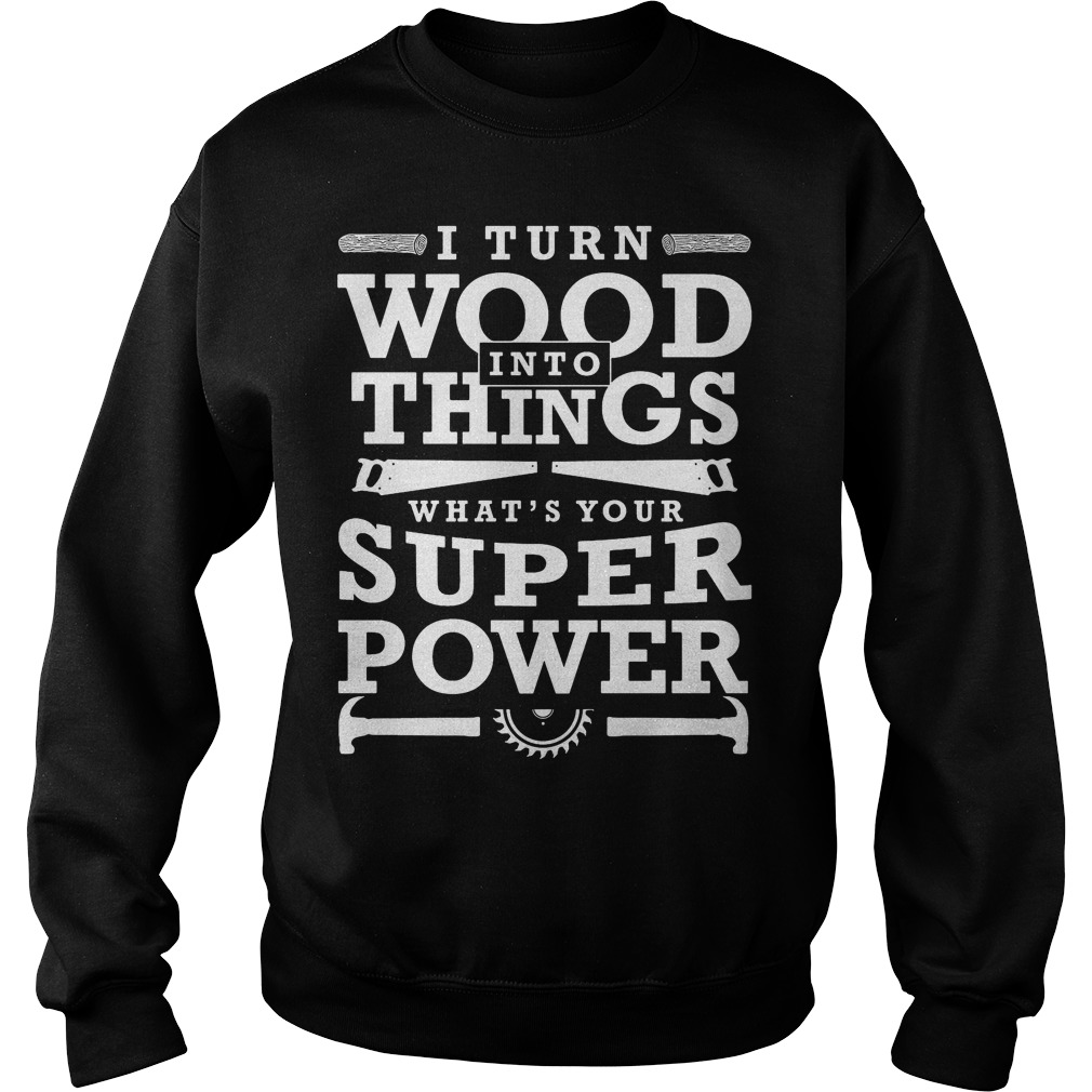 Turn Wood Things Whats Super Power Funny Woodworking Gift Sweater