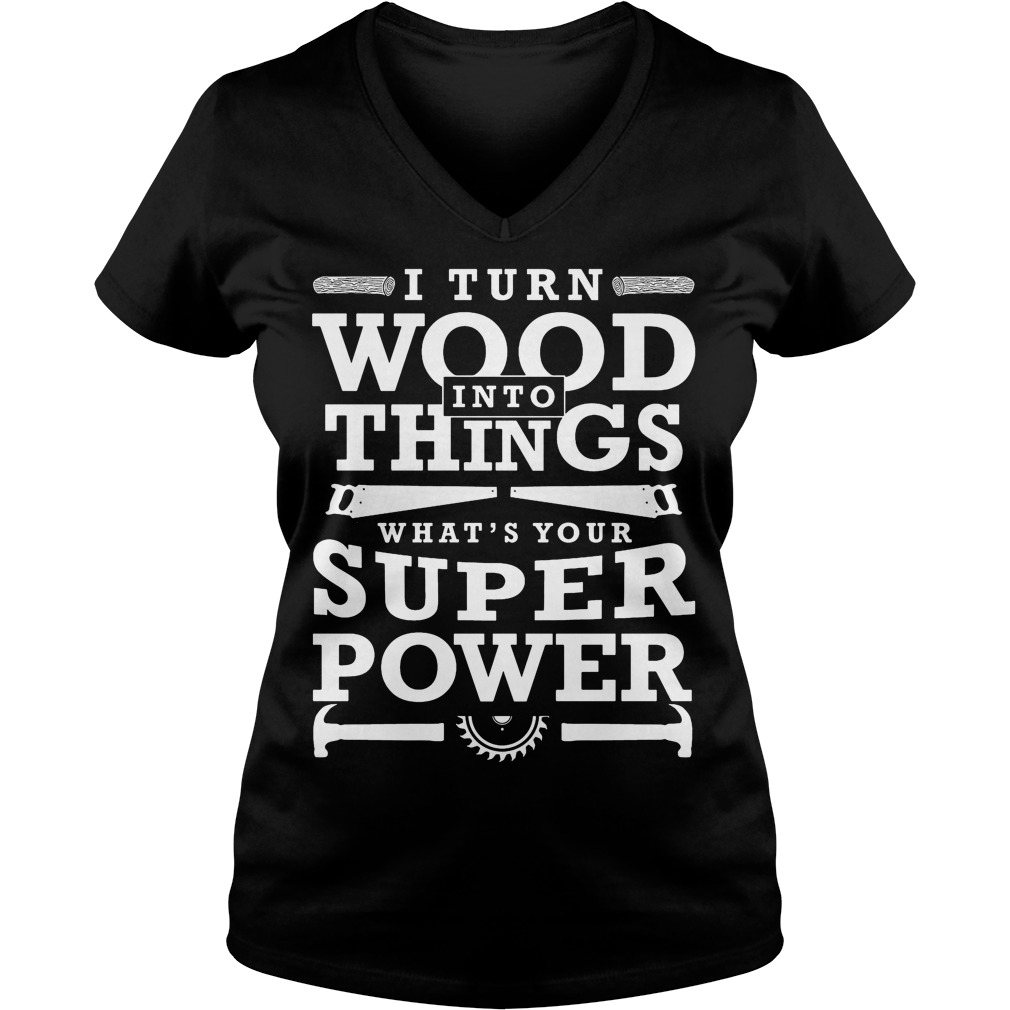 Turn Wood Things Whats Super Power Funny Woodworking Gift V-neck t-shirt