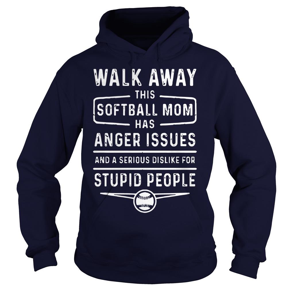 Walk Away Softball Mom Anger Issues Serious Dislike Stupid People Hoodie