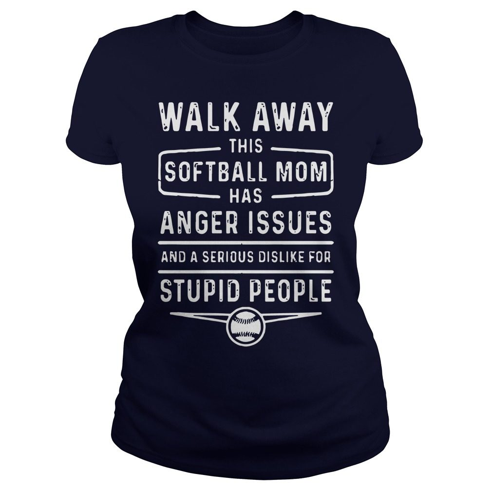 Walk Away Softball Mom Anger Issues Serious Dislike Stupid People Ladies Tee