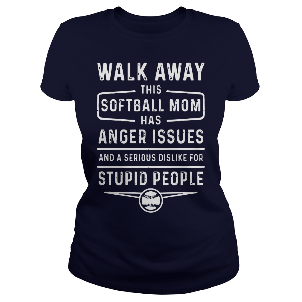 Walk Away Softball Mom Anger Issues Serious Dislike Stupid People Ladies Tee
