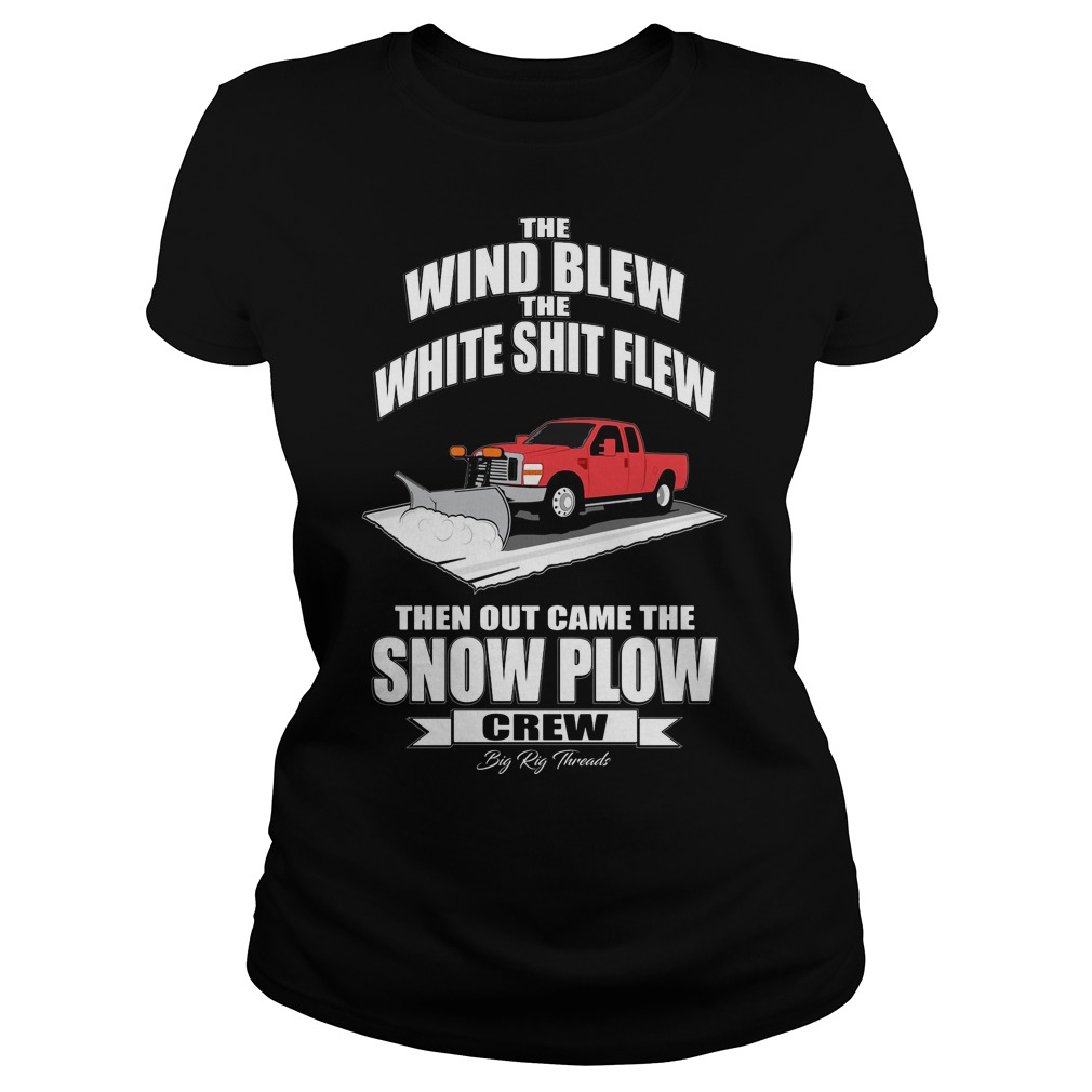 Wind Blew White Shit Flew Came Snow Plow Crew Ladies Tee