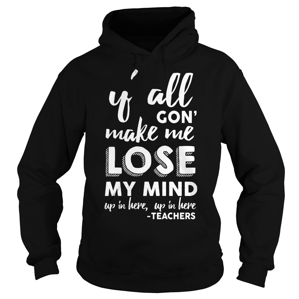 Yall Gon Make Me Lose My Mind Up In Here Up In Here Teachers Hoodie