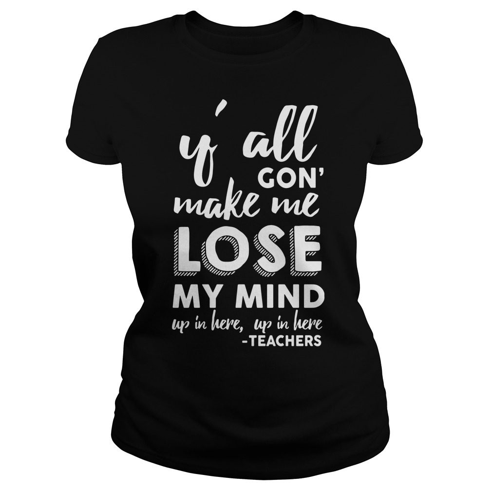 Yall Gon Make Me Lose My Mind Up In Here Up In Here Teachers Ladies Tee