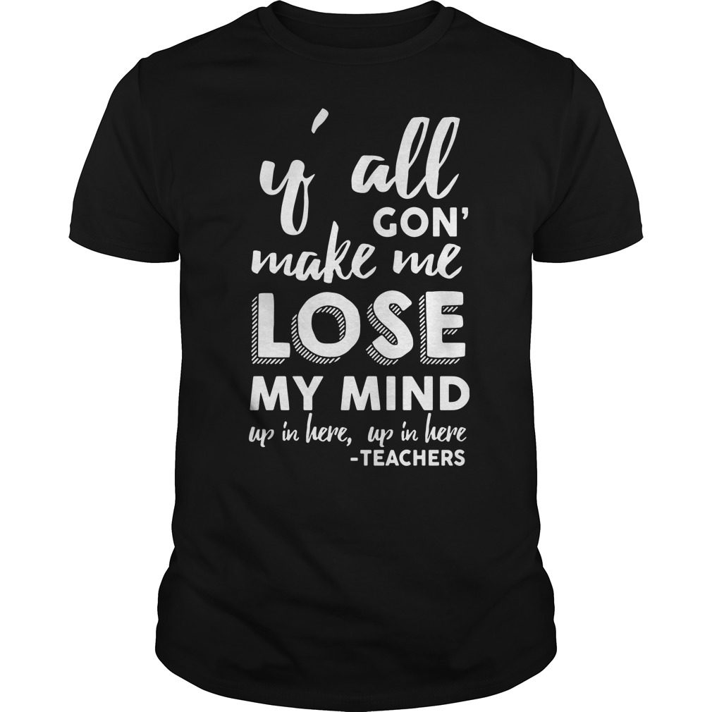 Yall Gon Make Me Lose My Mind Up In Here Up In Here Teachers Shirt