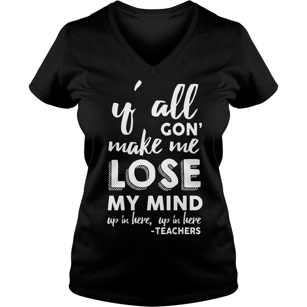 Yall Gon Make Me Lose My Mind Up In Here Up In Here Teachers V-neck t-shirt