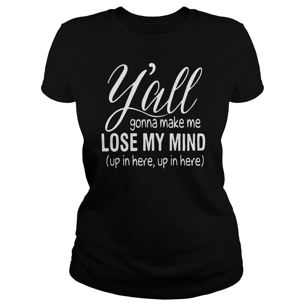 Yall Gonna Make Me Lose My Mind Shirt, Hoodie, Sweater And V Neck T Shirt