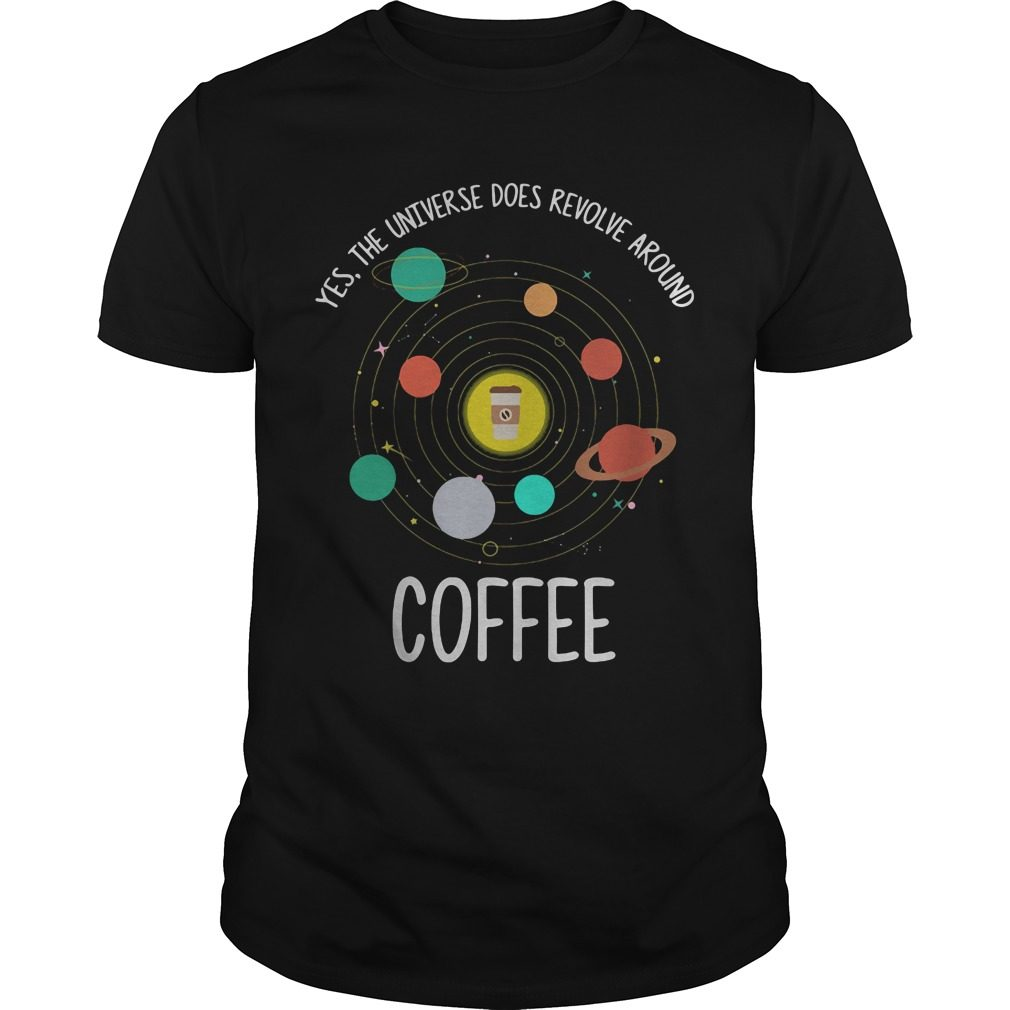 Yes Universe Revolve Around Coffee Shirt