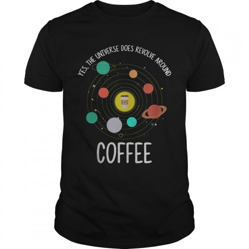 Yes Universe Revolve Around Coffee Shirt