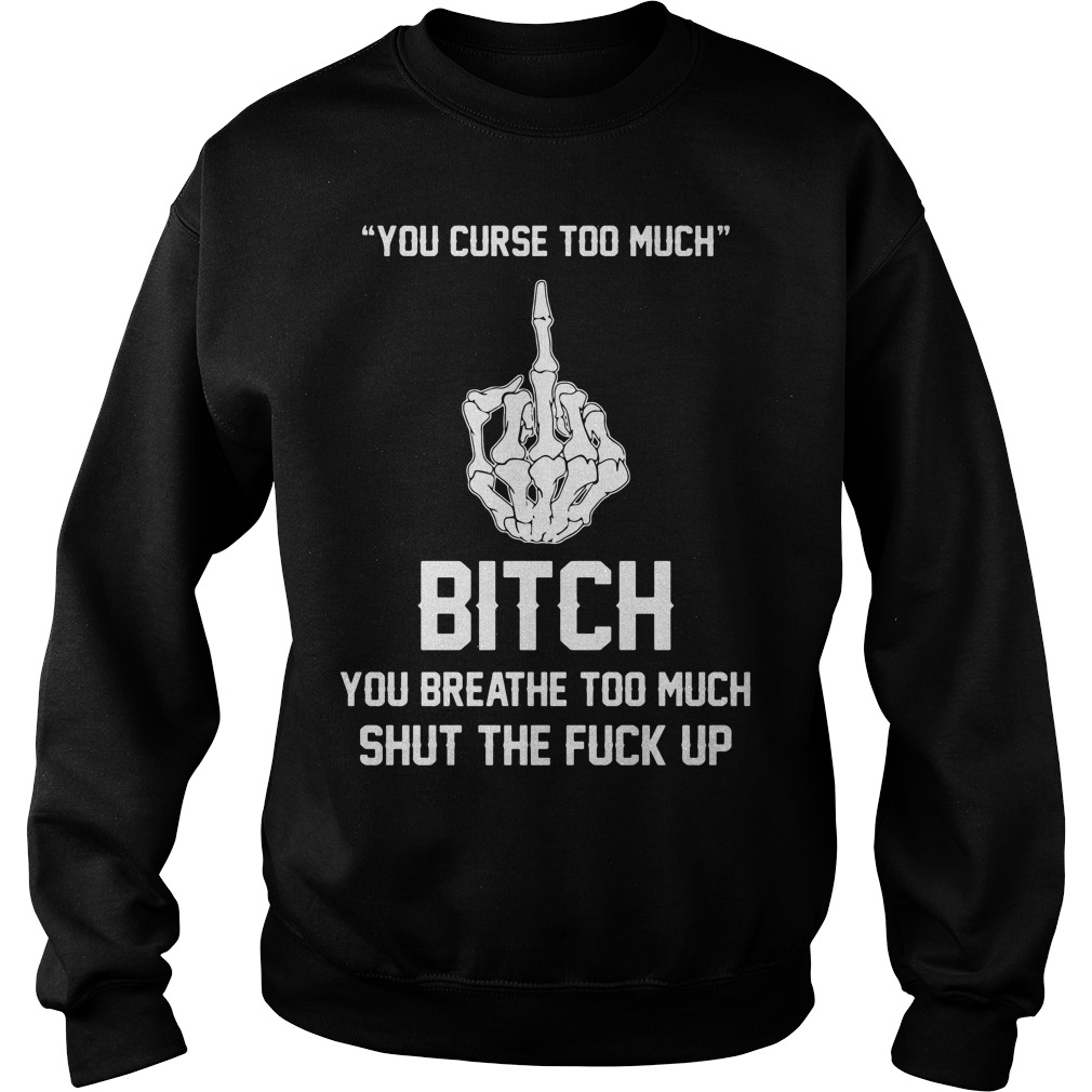 You Curse Too Much Bitch You Breathe To Much Shut The Fuck Up Sweater