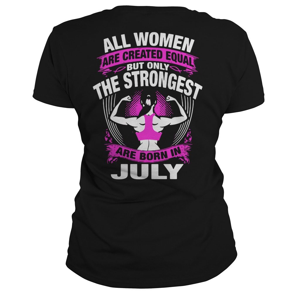 All Women Are Created Equal But Only The Strongest Are Born In July Ladies Tee