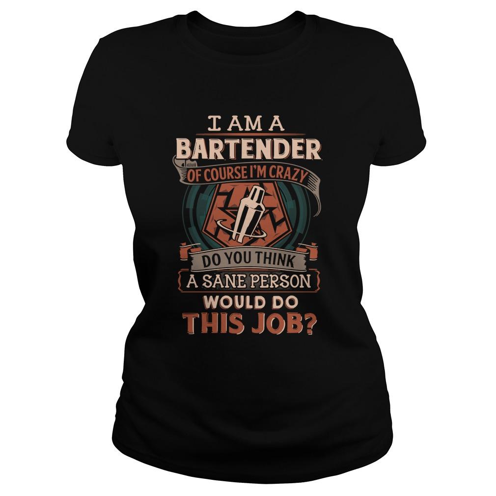 Bartender Course Im Crazy Think Sane Person Job Ladies Tee
