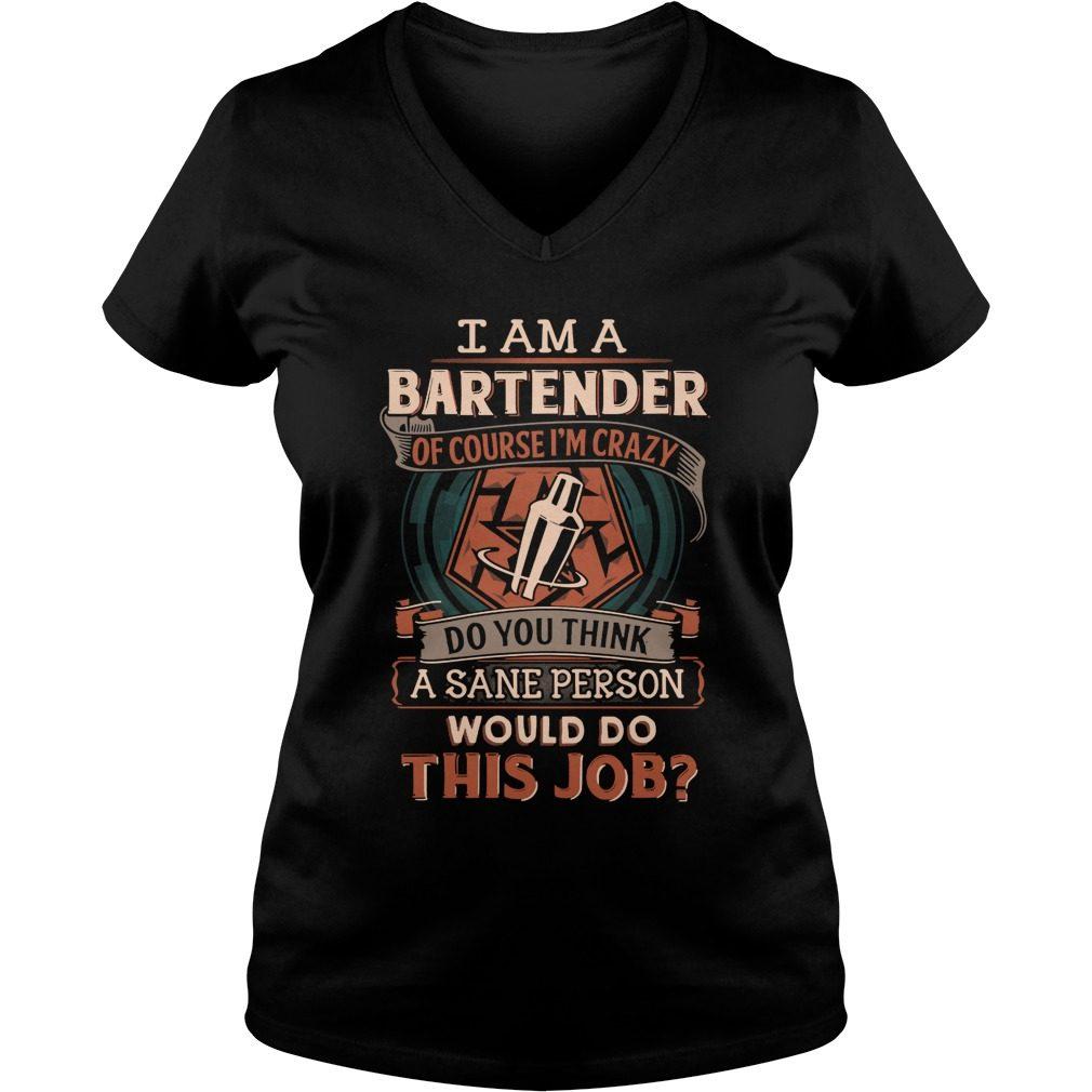 Bartender Course Im Crazy Think Sane Person Job V Neck T Shirt