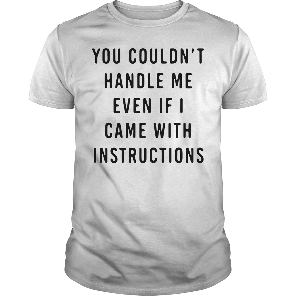 Couldnt Handle Even Came Instructions Shirt