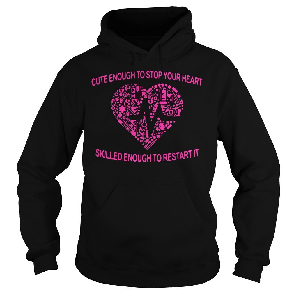 Cute Enough To Stop Your Heart Skilled Enough To Restart It Hoodie