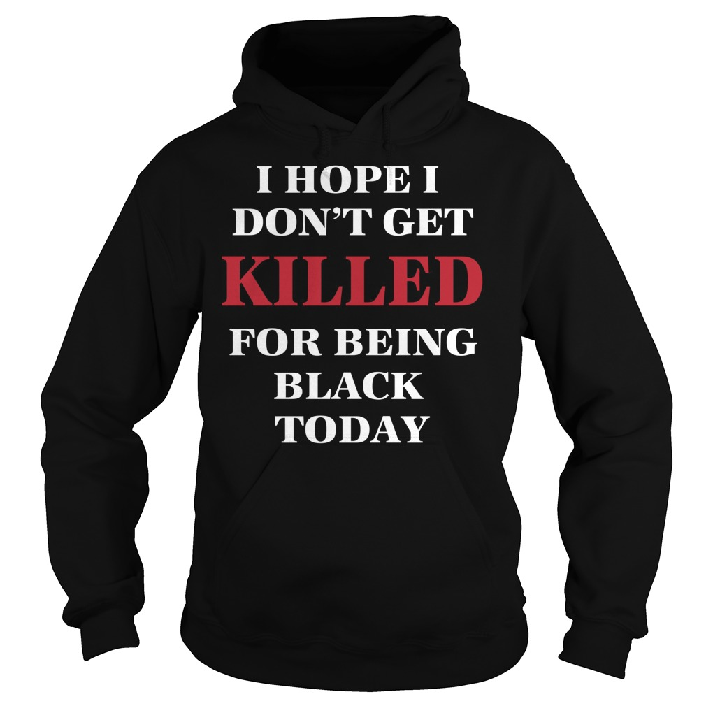 Hope Dont Get Killed Black Today Hoodie