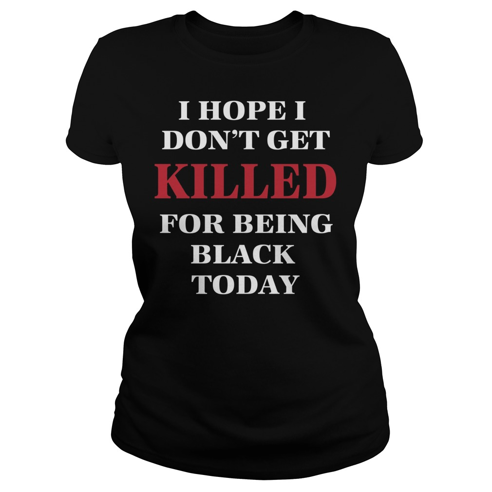Hope Dont Get Killed Black Today Ladies Tee