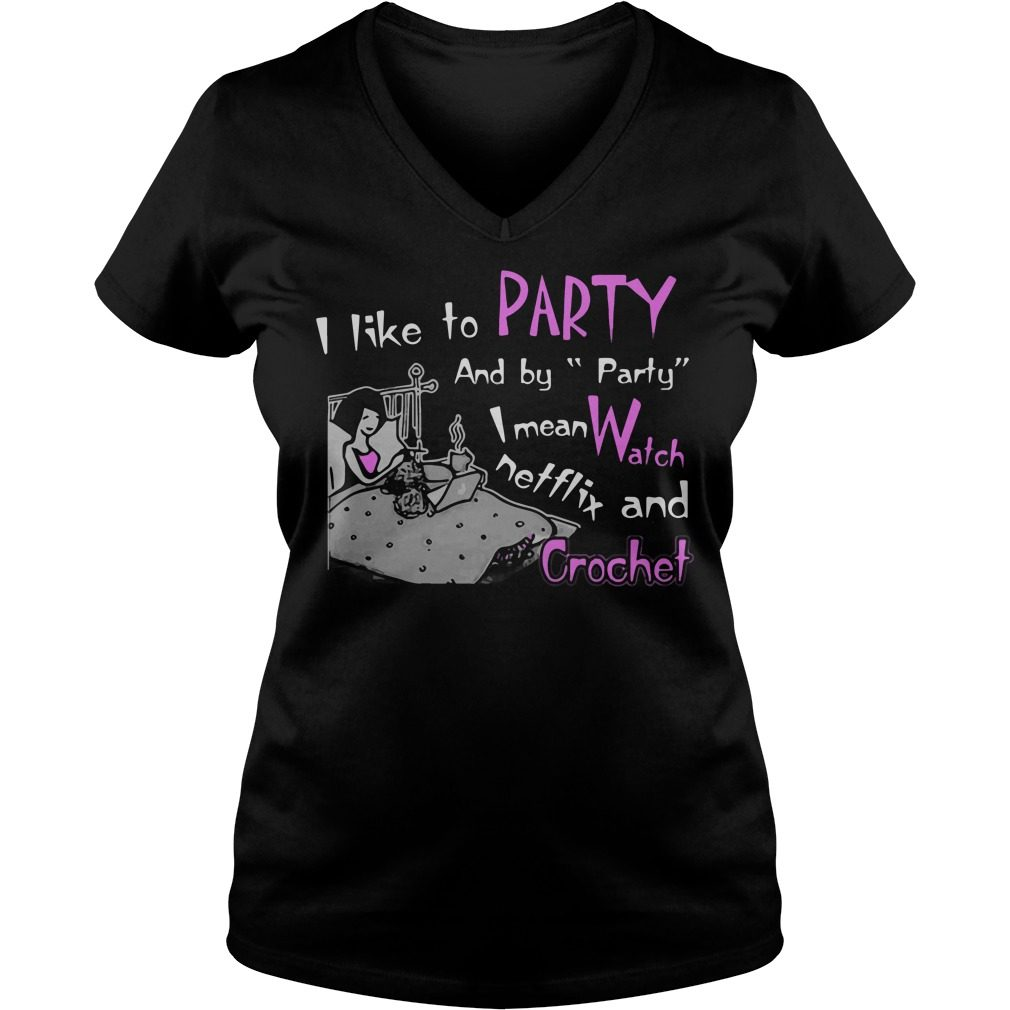I Like To Party And By Party I Mean Watch Netflix And Crochet V-neck t-shirt