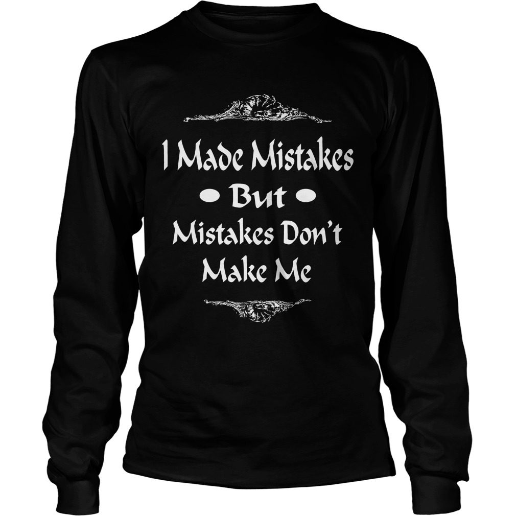 I Made Mistakes But Mistakes Dont Make Me Longsleeve Tee