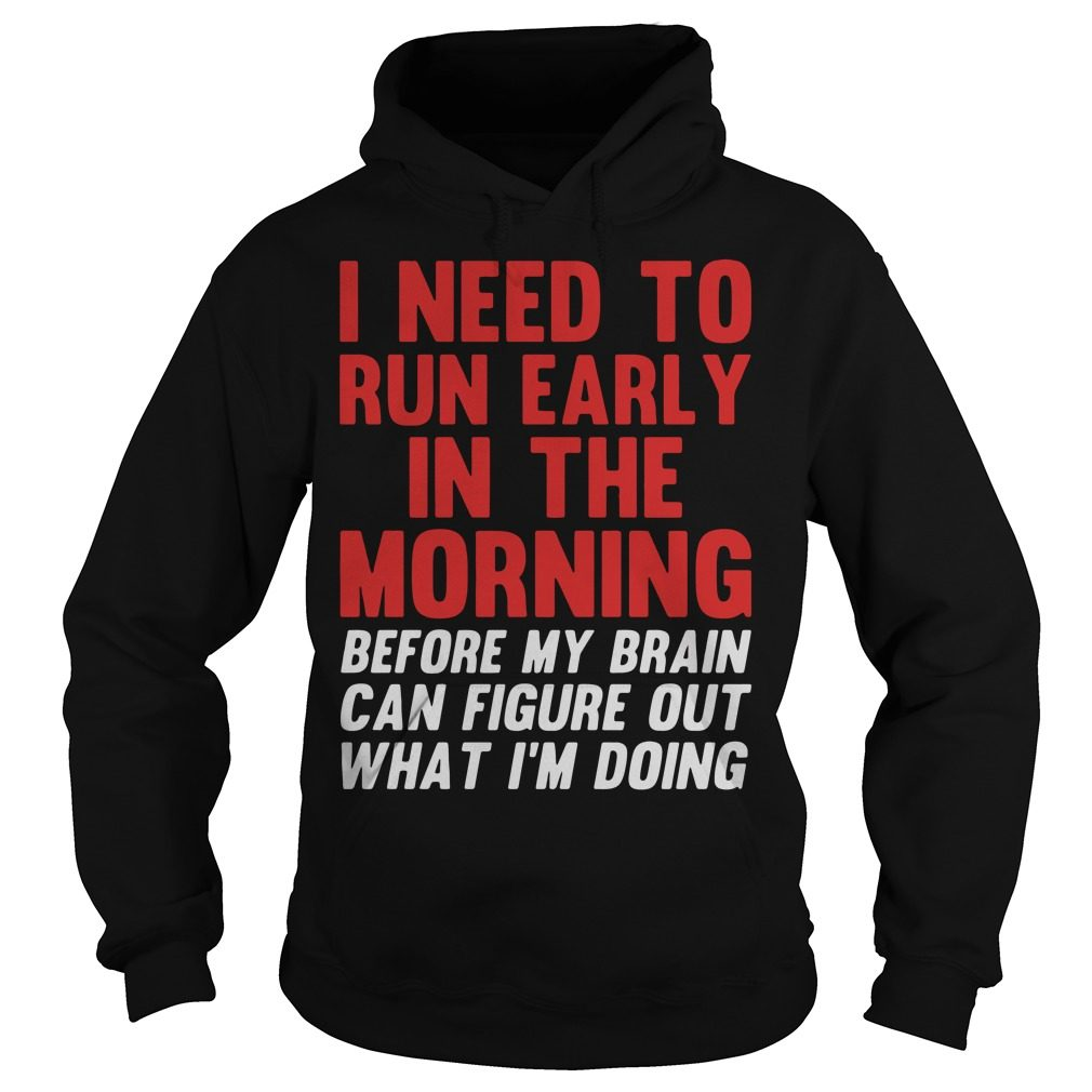 I Need To Run Early In The Morning Before My Brain Cant Figure Out What Im Doing Hoodie