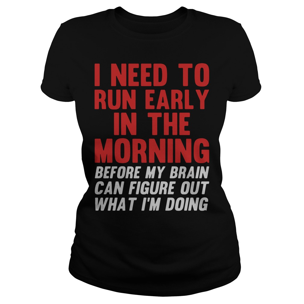 I Need To Run Early In The Morning Before My Brain Cant Figure Out What Im Doing Ladies Tee