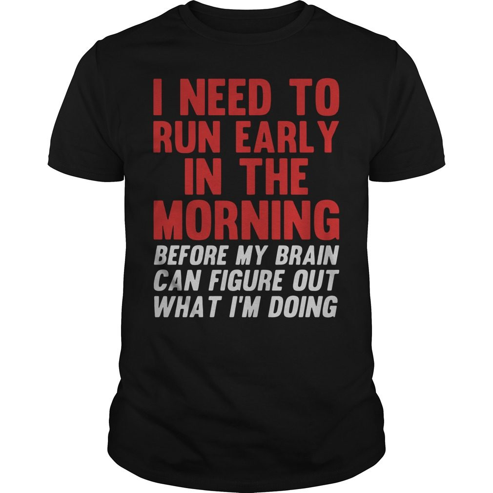 I Need To Run Early In The Morning Before My Brain Cant Figure Out What Im Doing Shirt