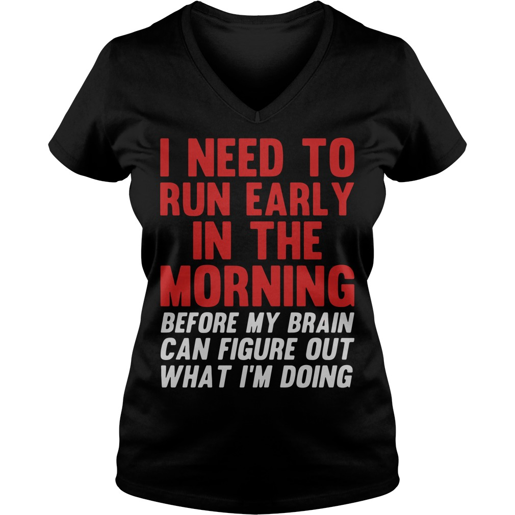 I Need To Run Early In The Morning Before My Brain Cant Figure Out What Im Doing V Neck T Shirt