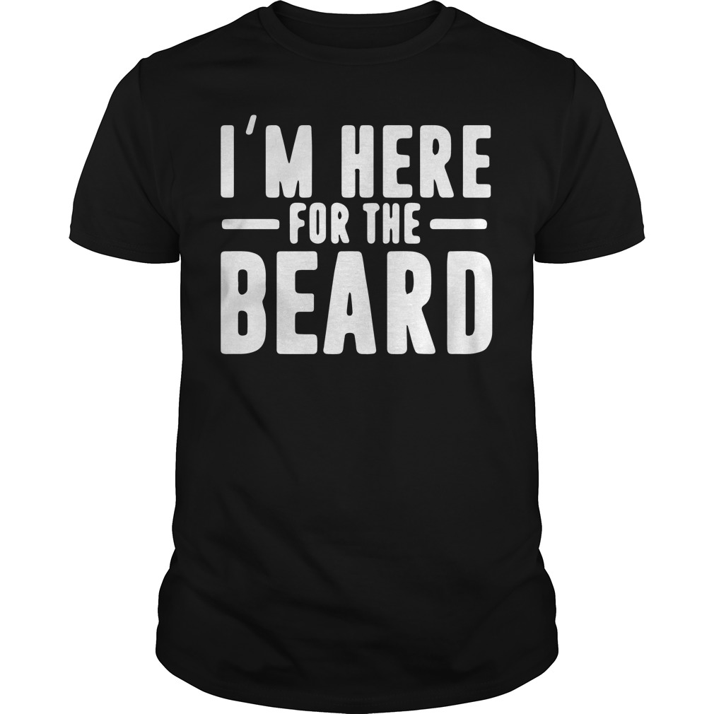Im Here For The Beard Shirt