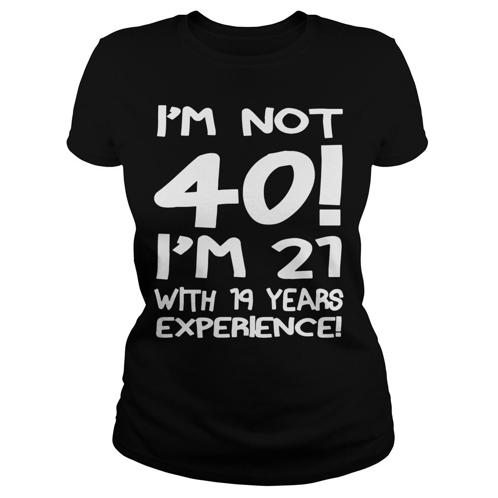 Im Not 40 Im 21 19 Years Experience Ladies Tee