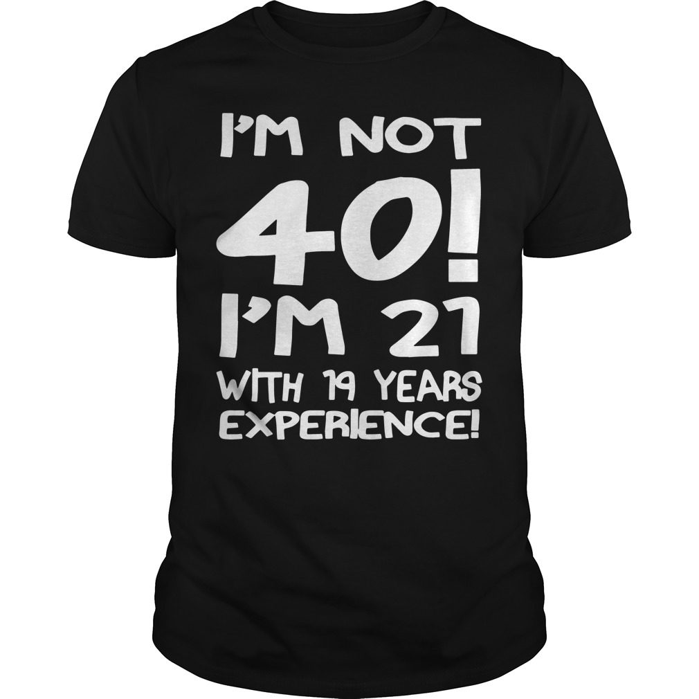 Im Not 40 Im 21 19 Years Experience Shirt