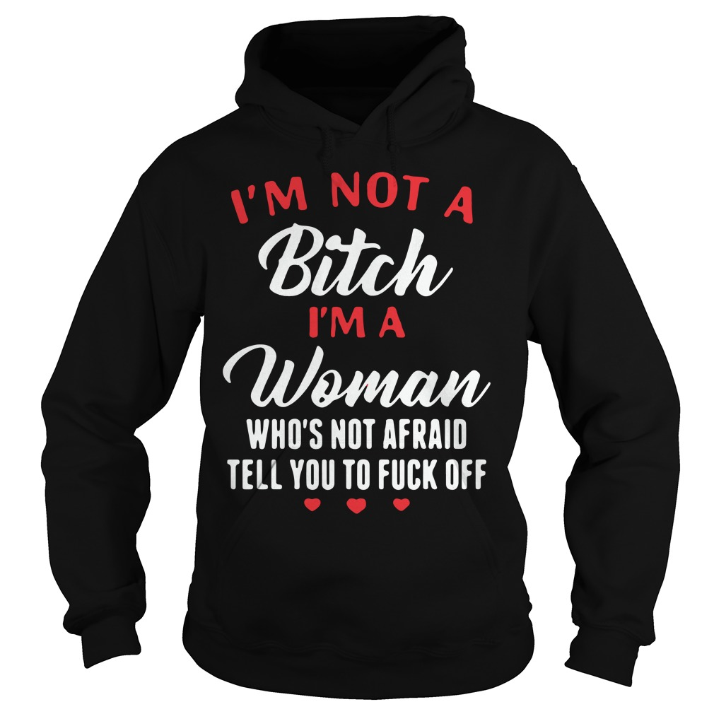 Im Not Bitch Im Woman Whos Not Afraid Tell Fuck Off Hoodie