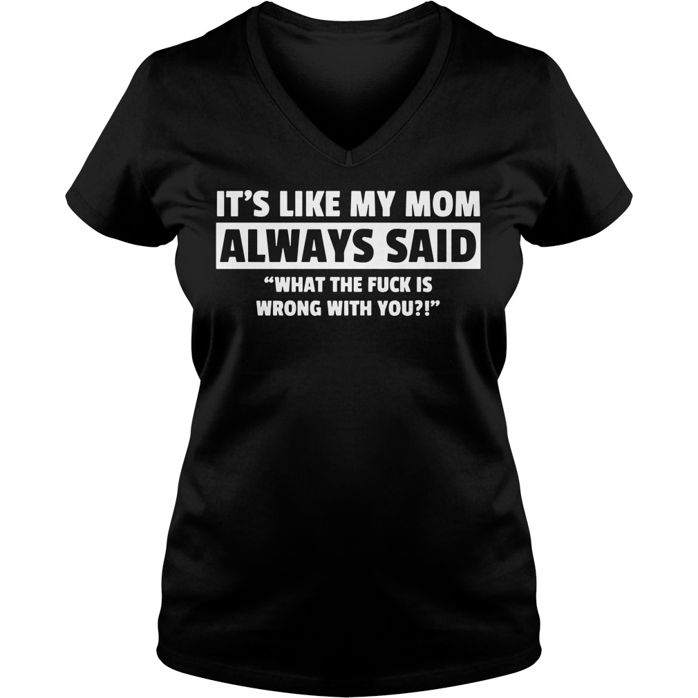 Its Like My Mom Always Said What The Fuck Is Wrong With You V-neck t-shirt