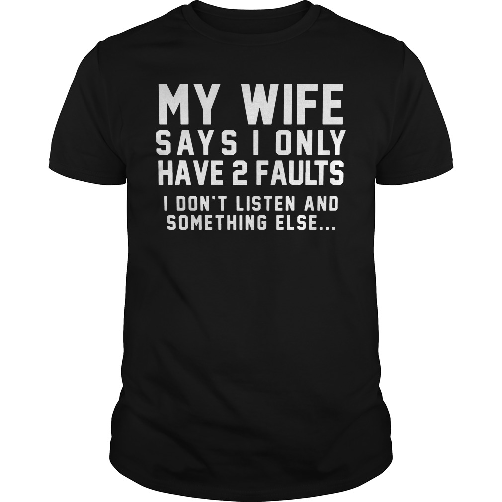 My Wife Says I Only Have 2 Faults I Dont Listen And Something Else Shirt
