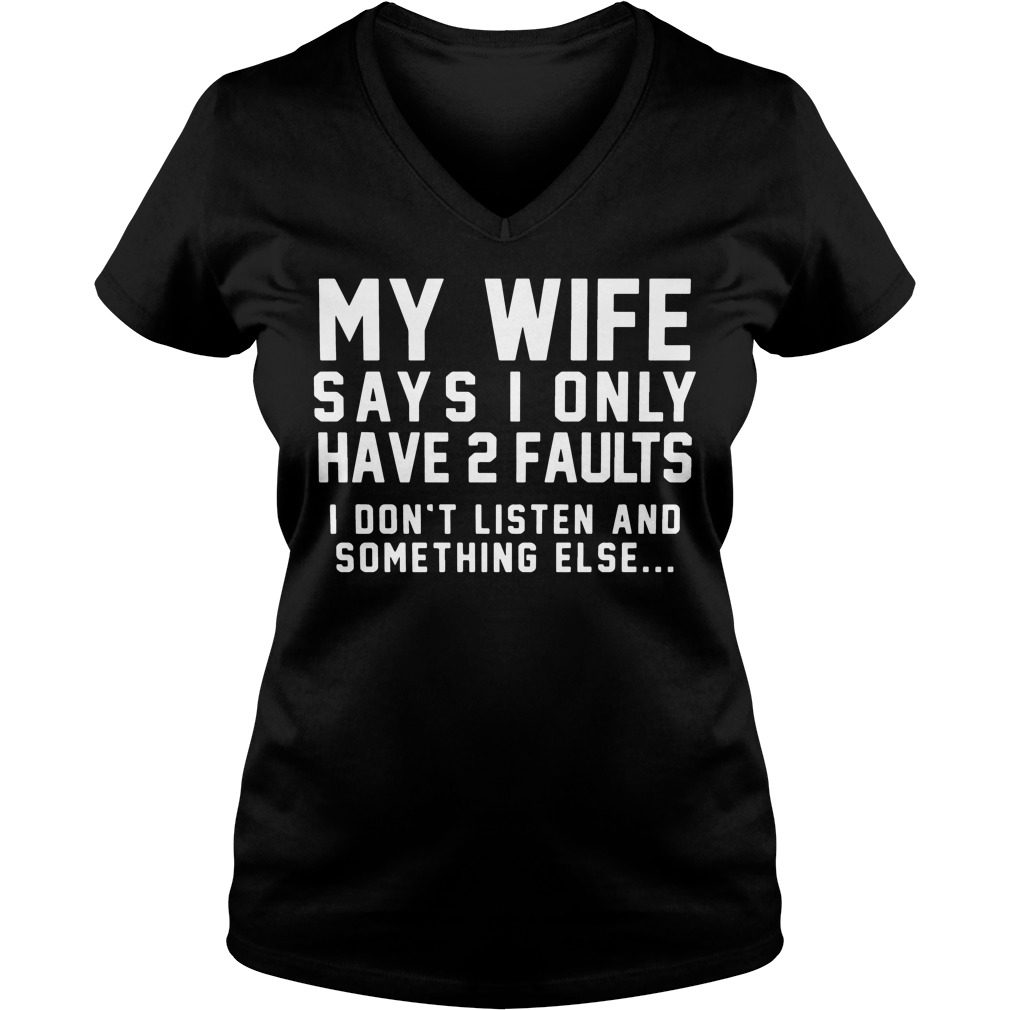 My Wife Says I Only Have 2 Faults I Dont Listen And Something Else V-neck t-shirt
