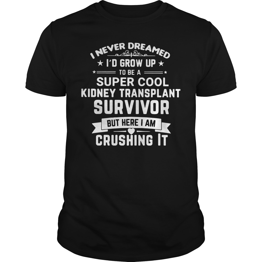 Never Dreamed Id Grow Super Cool Kidney Transplant Survivor Crushing Shirt