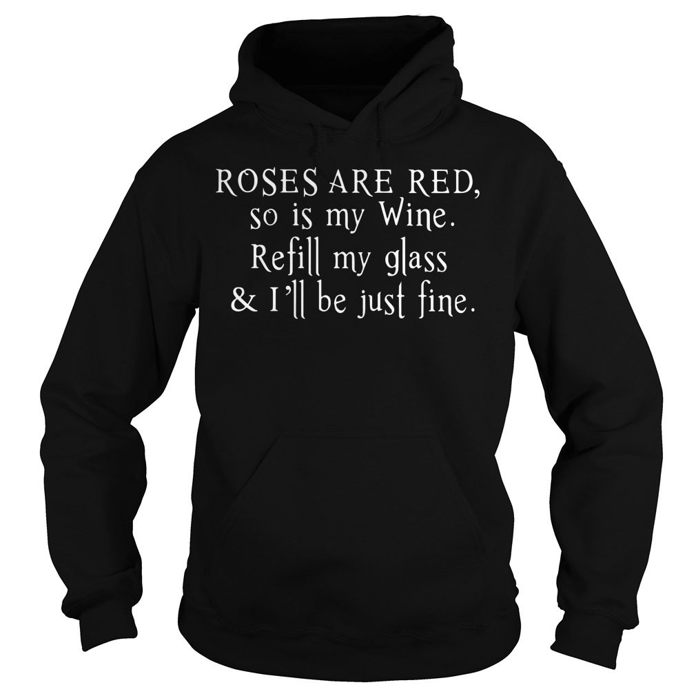 Roses Are Red So Is My Wine Refill My Glass And Ill Be Just Fine Hoodie