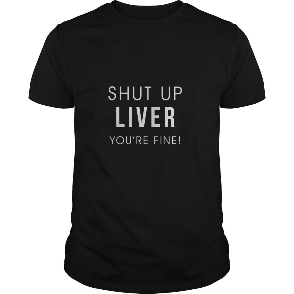 Shut Liver Youre Fine Shirt