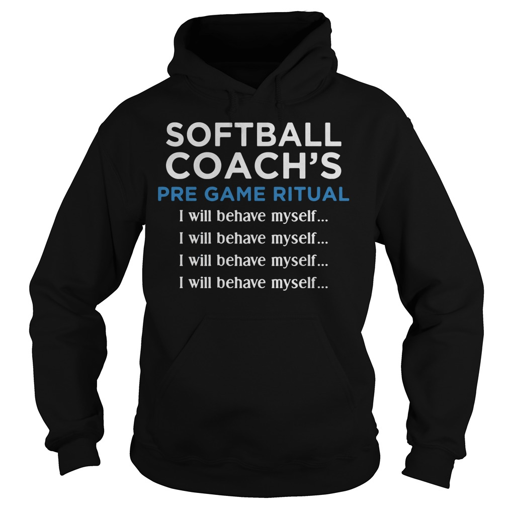 Softball Coachs Pre Game Ritual I Will Behave Myself Hoodie
