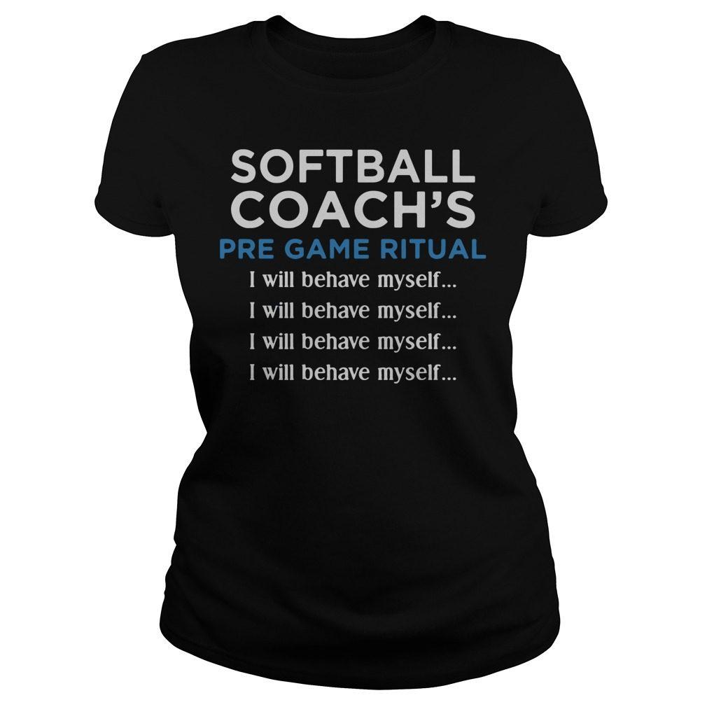 Softball Coachs Pre Game Ritual I Will Behave Myself Ladies Tee