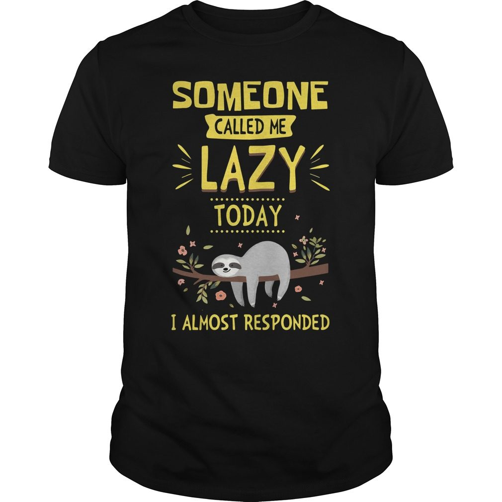 Someone Called Lazy Today Almost Responded Shirt