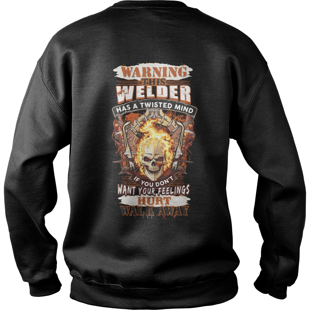 Warning Welder Twisted Mind Dont Want Feelings Hurt Walk Away Sweater