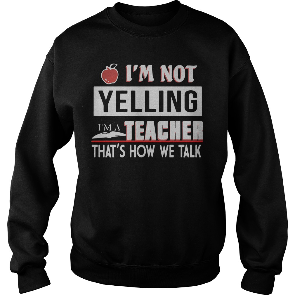 Apple Im Not Yelling Im A Teacher Thats How We Talk Sweater