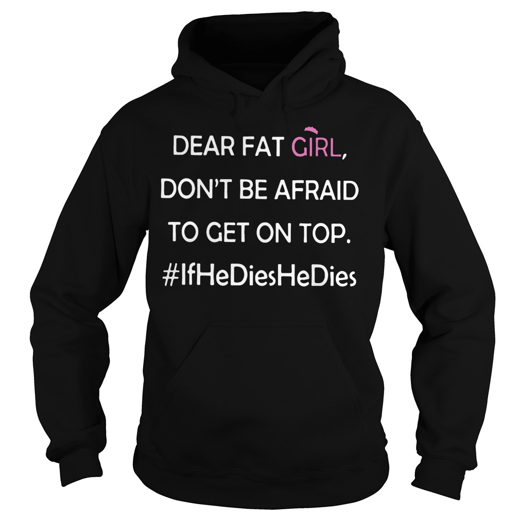 Dear Fat Girl Dont Afraid Get Top Hoodie