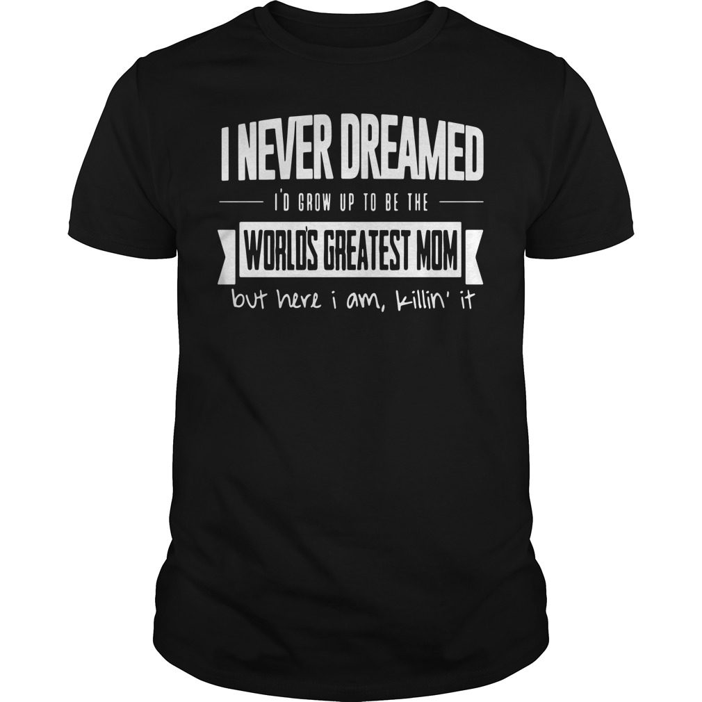 I Never Dreamed Id Grow Up To Be The Worlds Greatest Mom Guys Shirt