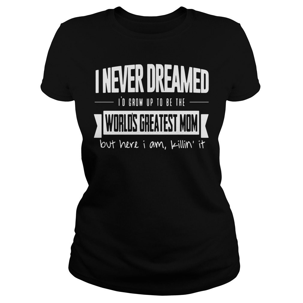 I Never Dreamed Id Grow Up To Be The Worlds Greatest Mom Ladies Tee