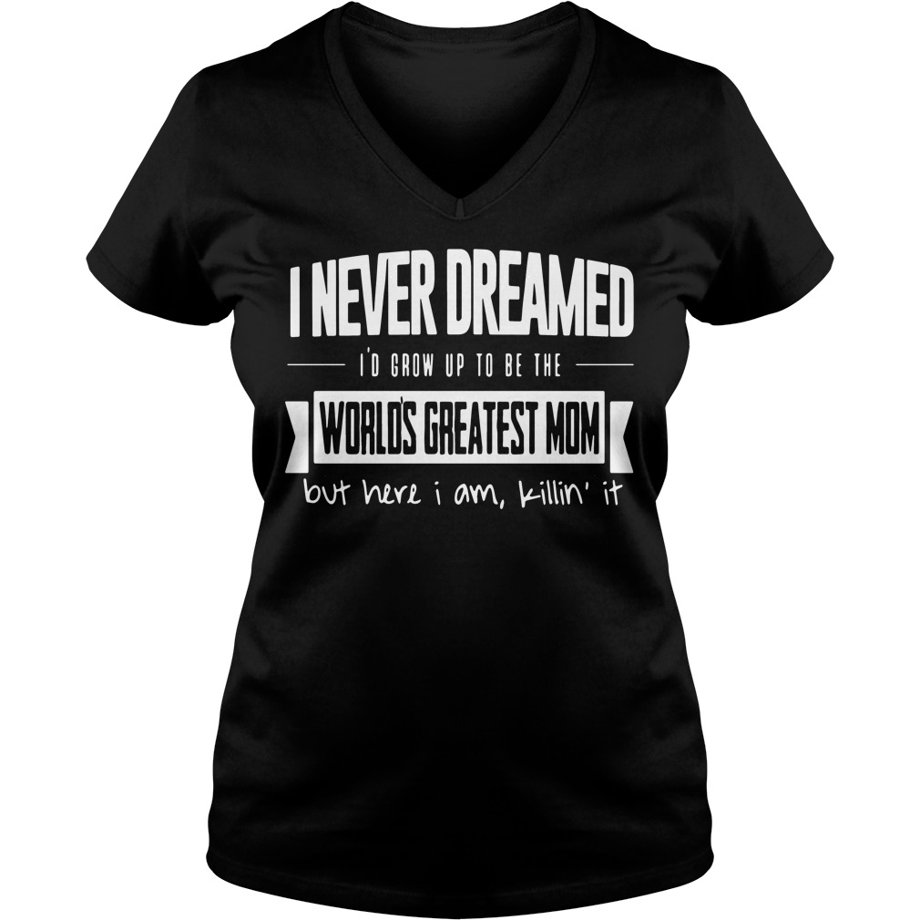 I Never Dreamed Id Grow Up To Be The Worlds Greatest Mom V Neck T Shirt