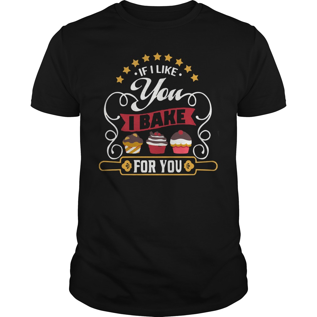 If I Like You I Bake For You Guys Shirt