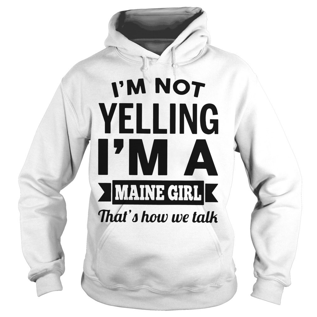 Im Not Yelling Im A Maine Girl Thats How We Talk Hoodie
